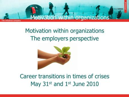 Motivation within organizations The employers perspective Career transitions in times of crises May 31 st and 1 st June 2010.