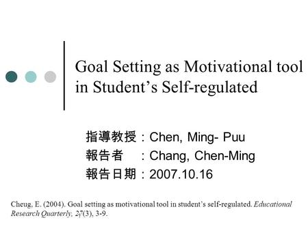 1 Goal Setting as Motivational tool in Student's Self-regulated 指導教授: Chen, Ming- Puu 報告者 : Chang, Chen-Ming 報告日期: 2007.10.16 Cheug, E. (2004). Goal setting.