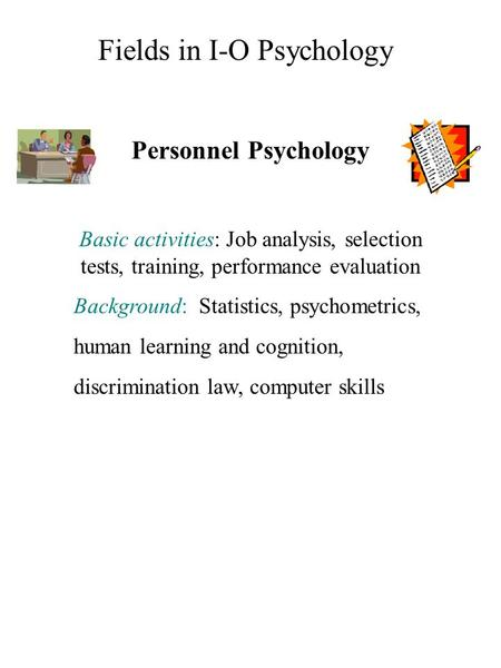 Personnel Psychology Basic activities: Job analysis, selection tests, training, performance evaluation Background: Statistics, psychometrics, human learning.