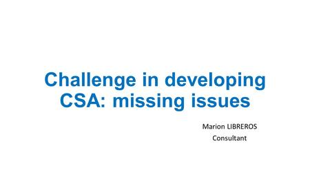 Challenge in developing CSA: missing issues Marion LIBREROS Consultant.