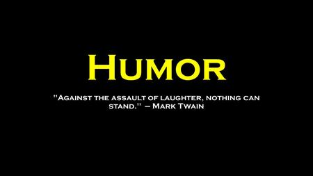 Humor Against the assault of laughter, nothing can stand. — Mark Twain.