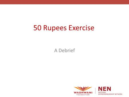 50 Rupees Exercise A Debrief. Experiential Learning Adopted by world class entrepreneurship programs/universities - Harvard has now adopted experiential.