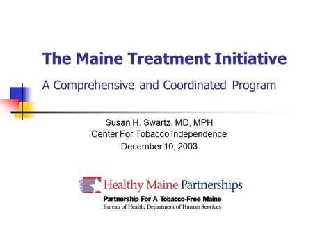 The Maine Treatment Initiative A Comprehensive and Coordinated Program Susan H. Swartz, MD, MPH Center For Tobacco Independence December 10, 2003.
