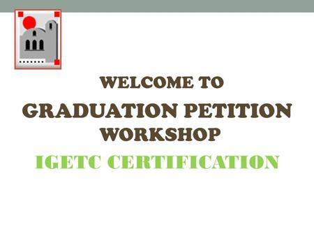 WELCOME TO GRADUATION PETITION WORKSHOP IGETC CERTIFICATION.