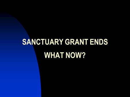 SANCTUARY GRANT ENDS WHAT NOW?. THIS PRESENTATION IS FOR: Agencies that have completed certification. Agencies that are grantees, but that as yet have.
