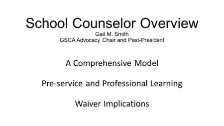 School Counselor Overview Gail M. Smith GSCA Advocacy Chair and Past-President A Comprehensive Model Pre-service and Professional Learning Waiver Implications.