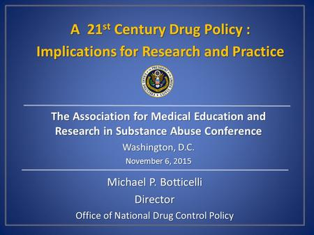 Michael P. Botticelli Director Office of National Drug Control Policy A 21 st Century Drug Policy : Implications for Research and Practice The Association.