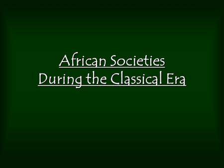 African Societies During the Classical Era. 500 BCE-500CE 250 million people on the planet – sparsely populated. Population uneven throughout the 3 major.