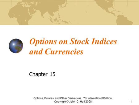 Options on Stock Indices and Currencies Chapter 15 Options, Futures, and Other Derivatives, 7th International Edition, Copyright © John C. Hull 20081.