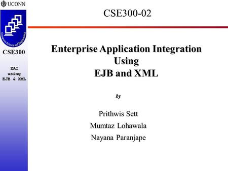 CSE300 EAIusing EJB & XML CSE300-02 Enterprise Application Integration Using EJB and XML by Prithwis Sett Mumtaz Lohawala Nayana Paranjape.