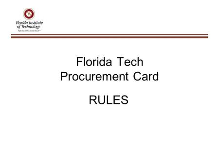 Florida Tech Procurement Card RULES. Rule 1 The Monthly Billing/Reconciling Cycle: – From the 5 th of each month until the 4 th of the following month.