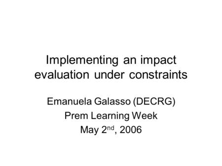Implementing an impact evaluation under constraints Emanuela Galasso (DECRG) Prem Learning Week May 2 nd, 2006.