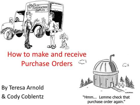 How to make and receive Purchase Orders By Teresa Arnold & Cody Coblentz.