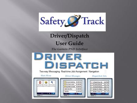 Safety Track Driver/Dispatch User Guide The Garmin PND Interface.
