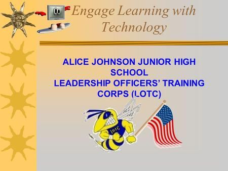 Engage Learning with Technology ALICE JOHNSON JUNIOR HIGH SCHOOL LEADERSHIP OFFICERS' TRAINING CORPS (LOTC)