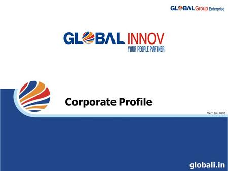 Corporate Profile Ver: Jul 2008 globali.in. Global Group Enterprise $ 1.7 bn balance sheet size $ 601 mn Revenue $ 2 bn Market Cap* 21 Years of service.