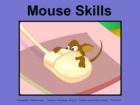 Mouse Skills Compiled By: Wiltraut & Ivey Assistive Technology Services Fairfax County Public Schools 2014-2015.
