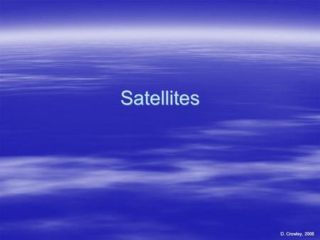 Satellites D. Crowley, 2008. Satellites  To know how a satellite gets into space, and what they are used for.