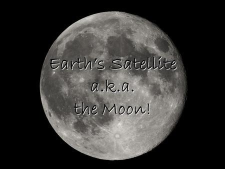 Earth's Satellite a.k.a. the Moon!. Moon History A moon is a natural satellite of a planet. A satellite is an object in space that revolves around another.