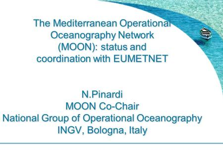 The Mediterranean Operational Oceanography Network (MOON): status and coordination with EUMETNET N.Pinardi MOON Co-Chair National Group of Operational.