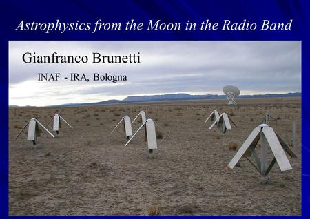 Astrophysics from the Moon in the Radio Band Gianfranco Brunetti INAF - IRA, Bologna.