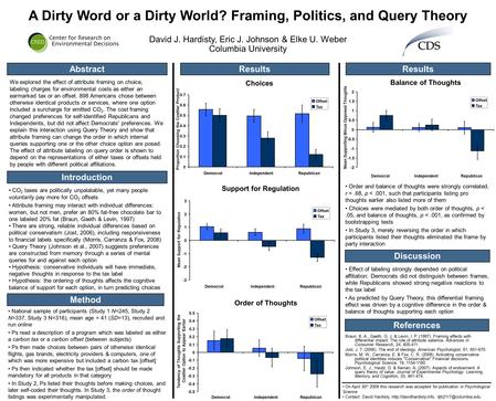 A Dirty Word or a Dirty World? Framing, Politics, and Query Theory David J. Hardisty, Eric J. Johnson & Elke U. Weber Columbia University Method Abstract.