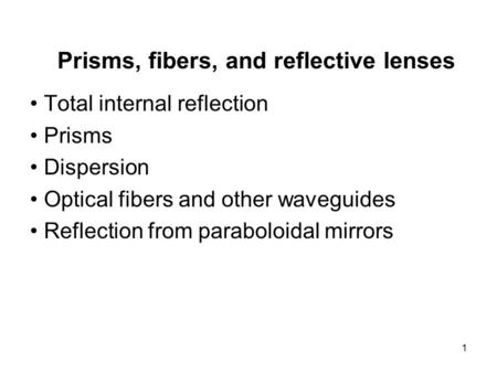 1 Prisms, fibers, and reflective lenses Total internal reflection Prisms Dispersion Optical fibers and other waveguides Reflection from paraboloidal mirrors.