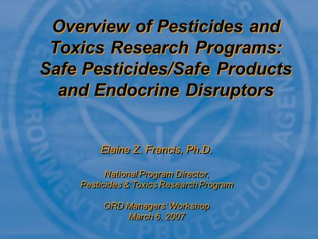 Overview of Pesticides and Toxics Research Programs: Safe Pesticides/Safe Products and Endocrine Disruptors Elaine Z. Francis, Ph.D. National Program Director,