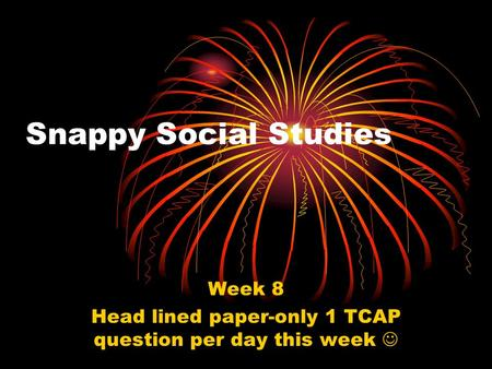 Snappy Social Studies Week 8 Head lined paper-only 1 TCAP question per day this week.