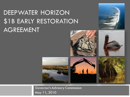 DEEPWATER HORIZON $1B EARLY RESTORATION AGREEMENT Governor's Advisory Commission May 11, 2010.
