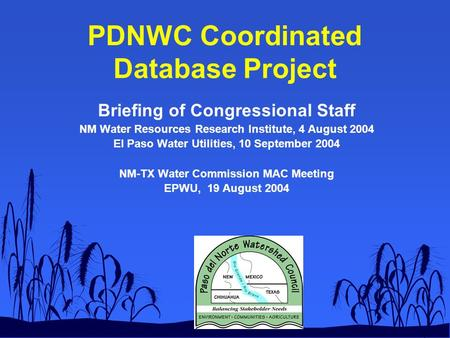 PDNWC Coordinated Database Project Briefing of Congressional Staff NM Water Resources Research Institute, 4 August 2004 El Paso Water Utilities, 10 September.