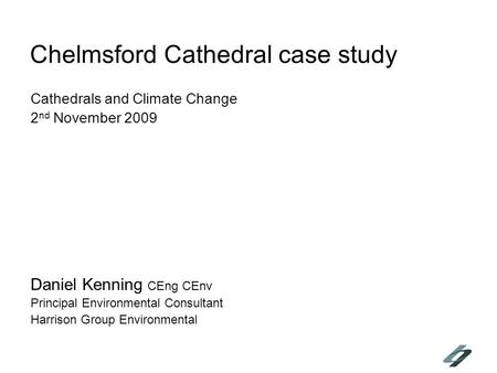 Chelmsford Cathedral case study Cathedrals and Climate Change 2 nd November 2009 Daniel Kenning CEng CEnv Principal Environmental Consultant Harrison Group.