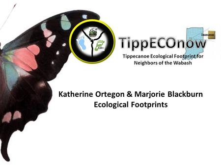 Tippecanoe Ecological Footprint for Neighbors of the Wabash Katherine Ortegon & Marjorie Blackburn Ecological Footprints.
