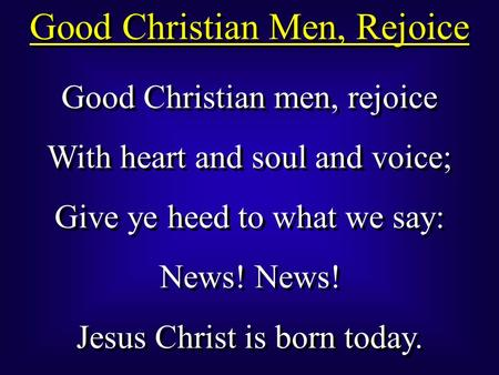 Good Christian men, rejoice With heart and soul and voice; Give ye heed to what we say: News! Jesus Christ is born today. Good Christian men, rejoice With.