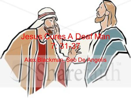 Jesus Cures A Deaf Man 7: 31-37 Alex Blackman, Seb De Angelis.