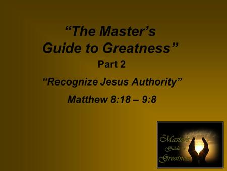 """The Master's Guide to Greatness"" Part 2 ""Recognize Jesus Authority"" Matthew 8:18 – 9:8."