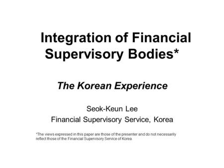 Integration of Financial Supervisory Bodies* The Korean Experience Seok-Keun Lee Financial Supervisory Service, Korea *The views expressed in this paper.