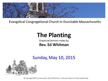 The Planting Graphical sermon notes by, Rev. Ed Whitman Sunday, May 10, 2015 Evangelical Congregational Church in Dunstable Massachusetts © Copyright 2015.