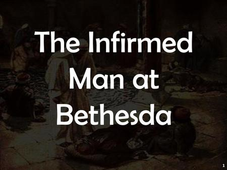 The Infirmed Man at Bethesda 1. John 5:1 1 After these things there was a feast of the Jews, and Jesus went up to Jerusalem. When Feast March Feast of.