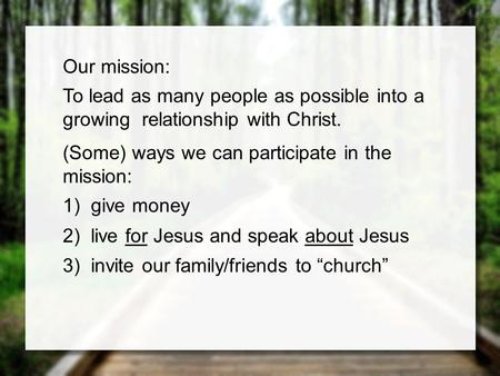 Our mission: To lead as many people as possible into a growing relationship with Christ. (Some) ways we can participate in the mission: 1)give money 2)live.