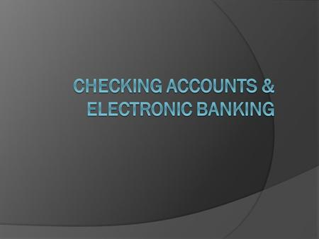 Objectives  Explain the various electronic banking methods.  Identify characteristics of checking accounts.  Compare checking accounts at various financial.