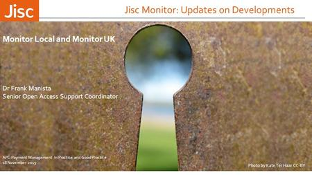 Jisc Monitor: Updates on Developments Dr Frank Manista Senior Open Access Support Coordinator Monitor Local and Monitor UK Photo by Kate Ter Haar CC-BY.