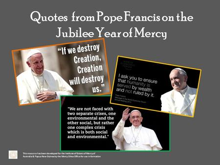 Quotes from Pope Francis on the Jubilee Year of Mercy This resource has been developed for the Institute of Sisters of Mercy of Australia & Papua New Guinea.