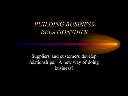 BUILDING BUSINESS RELATIONSHIPS Suppliers and customers develop relationships: A new way of doing business?