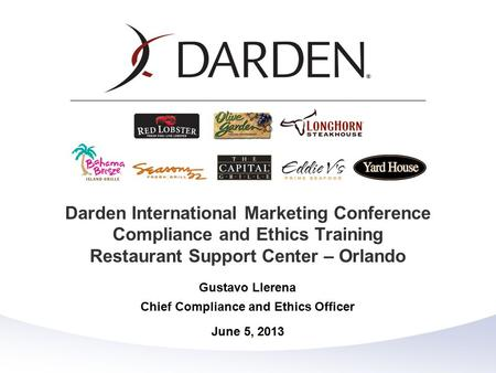 Gustavo Llerena Chief Compliance and Ethics Officer June 5, 2013 Darden International Marketing Conference Compliance and Ethics Training Restaurant Support.