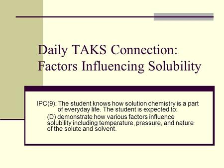 Daily TAKS Connection: Factors Influencing Solubility IPC(9): The student knows how solution chemistry is a part of everyday life. The student is expected.