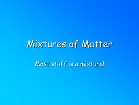 Mixtures of Matter Most stuff is a mixture!. Mixtures Combo of 2 or more pure substances. Physically combined but chemically combined. Each substance.