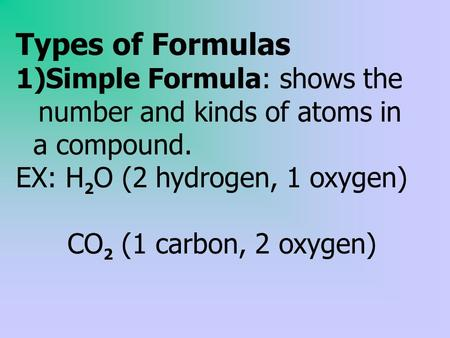 Types of Formulas 1)Simple Formula: shows the number and kinds of atoms in a compound. EX: H 2 O (2 hydrogen, 1 oxygen) CO 2 (1 carbon, 2 oxygen)