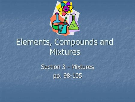 Elements, Compounds and Mixtures Section 3 - Mixtures pp. 98-105.