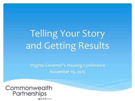 Telling Your Story and Getting Results Virginia Governor's Housing Conference November 19, 2015.